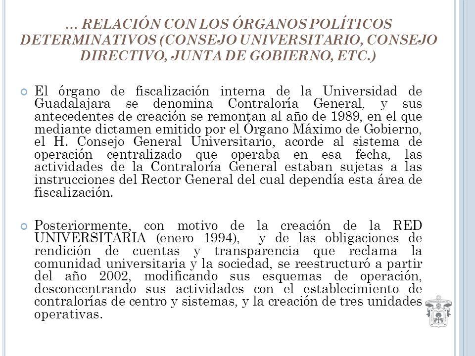… RELACIÓN CON LOS ÓRGANOS POLÍTICOS DETERMINATIVOS (CONSEJO UNIVERSITARIO, CONSEJO DIRECTIVO, JUNTA DE GOBIERNO, ETC.) El órgano de fiscalización interna de la Universidad de Guadalajara se denomina Contraloría General, y sus antecedentes de creación se remontan al año de 1989, en el que mediante dictamen emitido por el Órgano Máximo de Gobierno, el H.