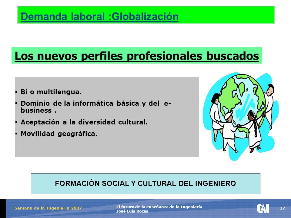 17 El futuro de la enseñanza de la Ingeniería José Luis Roces Semana de la Ingenier í a 2007 Demanda laboral :Globalización  Bi o multilengua.