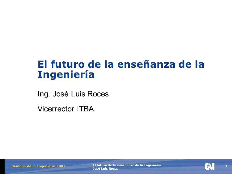 2 El futuro de la enseñanza de la Ingeniería José Luis Roces Semana de la Ingenier í a 2007 El futuro de la enseñanza de la Ingeniería Ing.