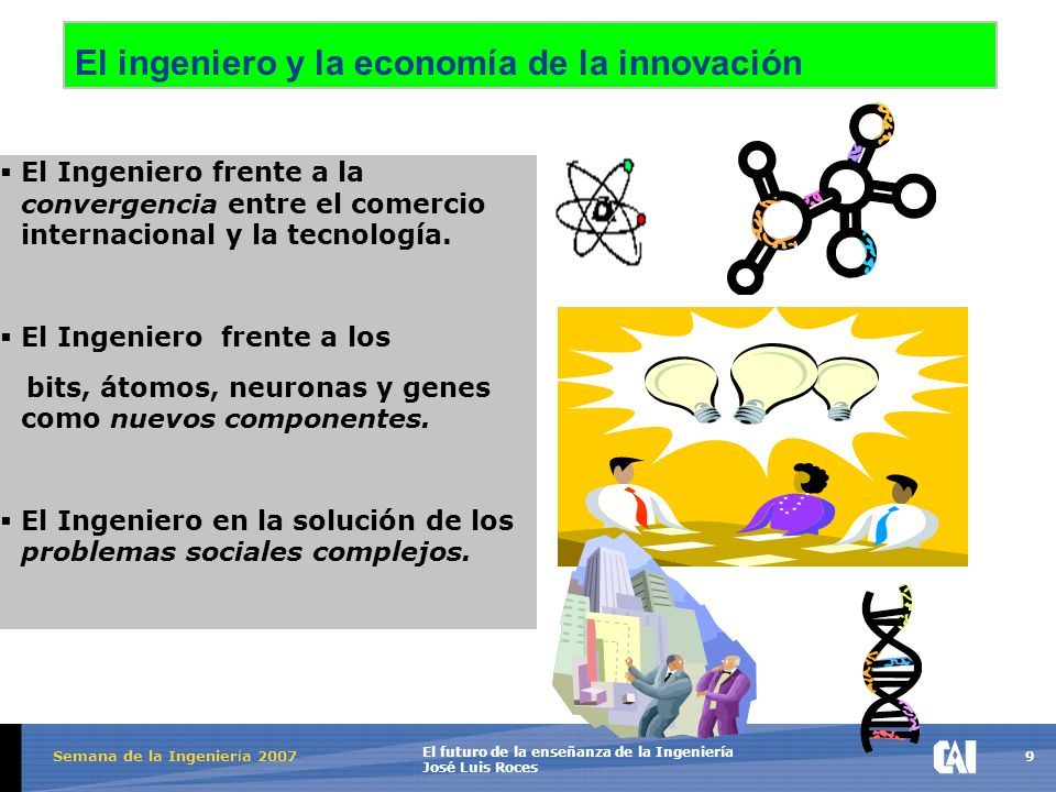 9 El futuro de la enseñanza de la Ingeniería José Luis Roces Semana de la Ingenier í a 2007 El ingeniero y la economía de la innovación  El Ingeniero frente a la convergencia entre el comercio internacional y la tecnología.