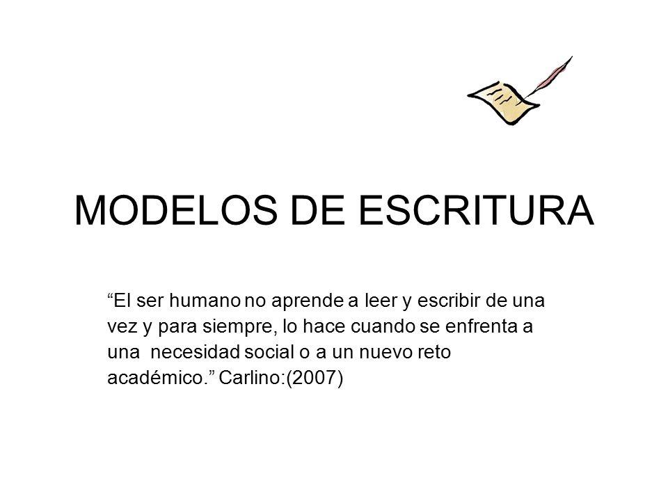 MODELOS DE ESCRITURA El ser humano no aprende a leer y escribir de una vez y para siempre, lo hace cuando se enfrenta a una necesidad social o a un nuevo reto académico. Carlino:(2007)
