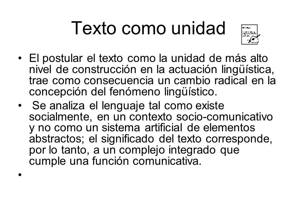 Texto como unidad El postular el texto como la unidad de más alto nivel de construcción en la actuación lingüística, trae como consecuencia un cambio radical en la concepción del fenómeno lingüístico.