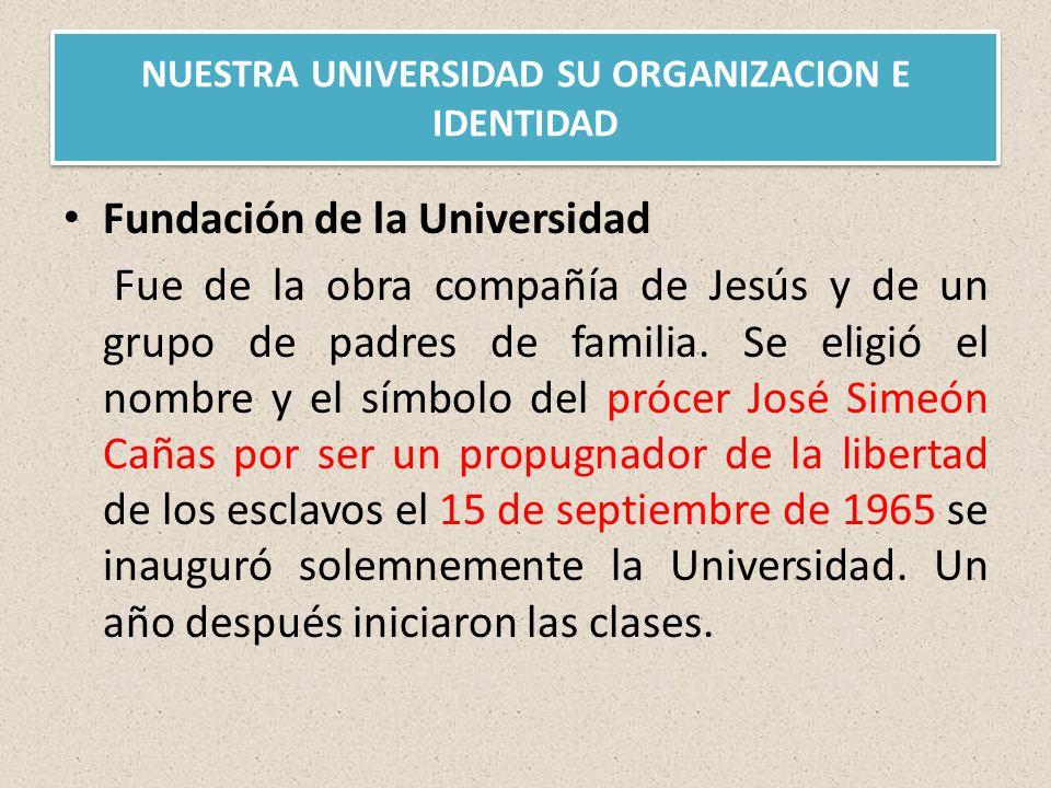 NUESTRA UNIVERSIDAD SU ORGANIZACION E IDENTIDAD Fundación de la Universidad Fue de la obra compañía de Jesús y de un grupo de padres de familia.