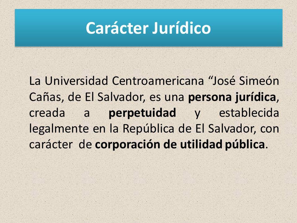 Carácter Jurídico La Universidad Centroamericana José Simeón Cañas, de El Salvador, es una persona jurídica, creada a perpetuidad y establecida legalmente en la República de El Salvador, con carácter de corporación de utilidad pública.