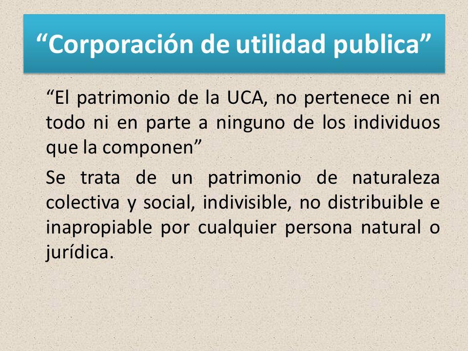 Corporación de utilidad publica El patrimonio de la UCA, no pertenece ni en todo ni en parte a ninguno de los individuos que la componen Se trata de un patrimonio de naturaleza colectiva y social, indivisible, no distribuible e inapropiable por cualquier persona natural o jurídica.