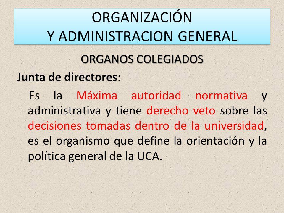 ORGANIZACIÓN Y ADMINISTRACION GENERAL ORGANOS COLEGIADOS Junta de directores: Es la Máxima autoridad normativa y administrativa y tiene derecho veto sobre las decisiones tomadas dentro de la universidad, es el organismo que define la orientación y la política general de la UCA.
