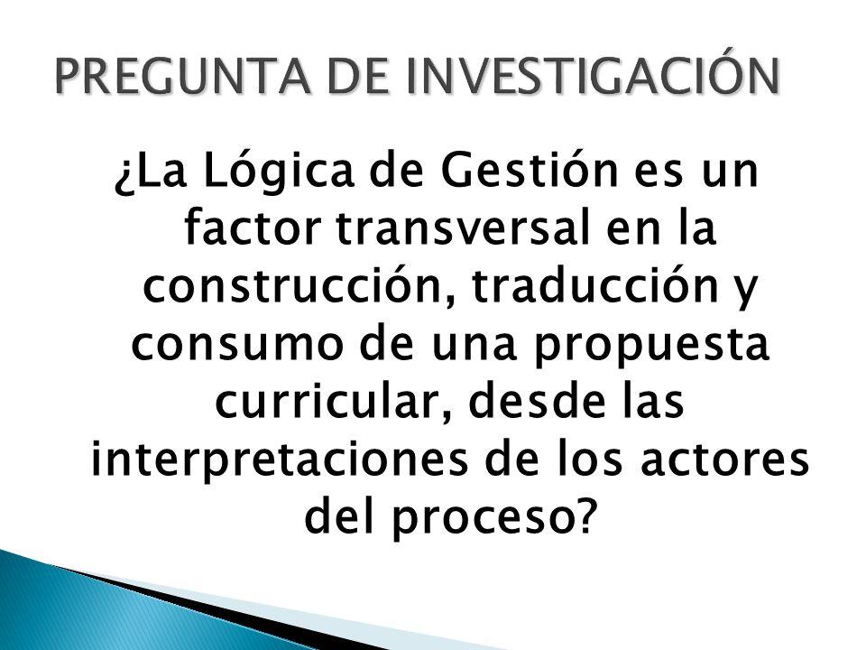 ¿La Lógica de Gestión es un factor transversal en la construcción, traducción y consumo de una propuesta curricular, desde las interpretaciones de los actores del proceso