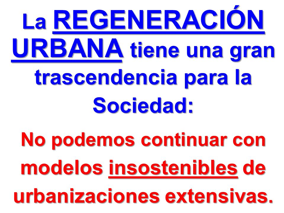La REGENERACIÓN URBANA tiene una gran trascendencia para la Sociedad: No podemos continuar con modelos insostenibles de urbanizaciones extensivas.