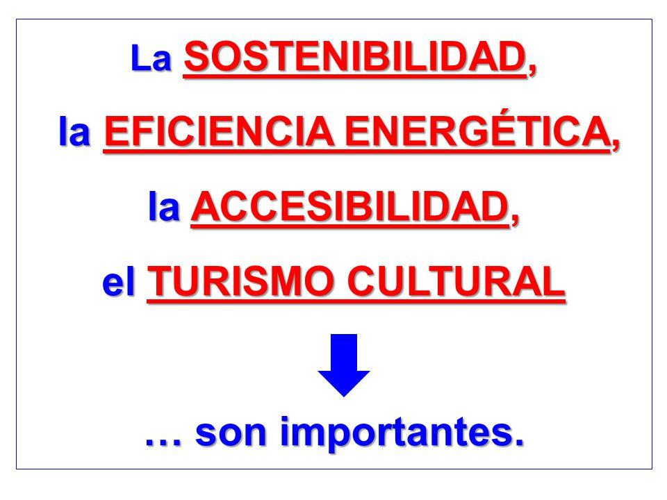 La SOSTENIBILIDAD, la EFICIENCIA ENERGÉTICA, la EFICIENCIA ENERGÉTICA, la ACCESIBILIDAD, el TURISMO CULTURAL … son importantes.