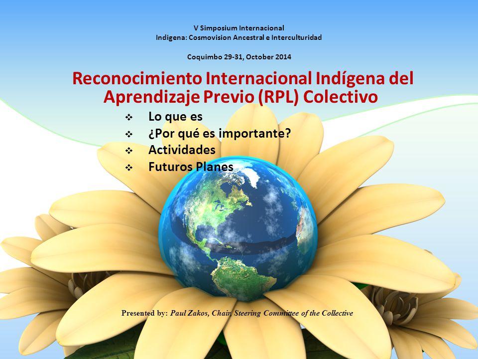 V Simposium Internacional Indigena: Cosmovision Ancestral e Interculturidad Coquimbo 29-31, October 2014 Reconocimiento Internacional Indígena del Aprendizaje Previo (RPL) Colectivo  Lo que es  ¿Por qué es importante.