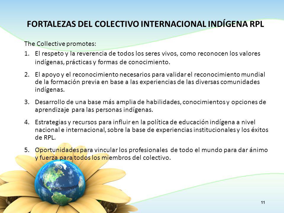 11 FORTALEZAS DEL COLECTIVO INTERNACIONAL INDÍGENA RPL The Collective promotes: 1.El respeto y la reverencia de todos los seres vivos, como reconocen los valores indígenas, prácticas y formas de conocimiento.