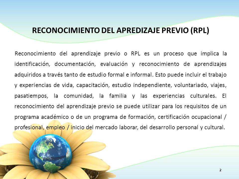 RECONOCIMIENTO DEL APREDIZAJE PREVIO (RPL) Reconocimiento del aprendizaje previo o RPL es un proceso que implica la identificación, documentación, evaluación y reconocimiento de aprendizajes adquiridos a través tanto de estudio formal e informal.