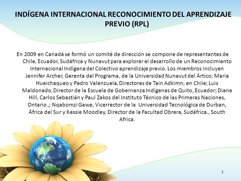 INDÍGENA INTERNACIONAL RECONOCIMIENTO DEL APRENDIZAJE PREVIO (RPL) En 2009 en Canadá se formó un comité de dirección se compone de representantes de Chile, Ecuador, Sudáfrica y Nunavut para explorar el desarrollo de un Reconocimiento Internacional Indígena del Colectivo aprendizaje previo.