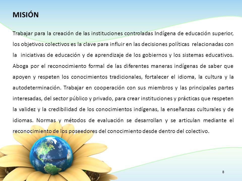 MISIÓN Trabajar para la creación de las instituciones controladas Indígena de educación superior, los objetivos colectivos es la clave para influir en las decisiones políticas relacionadas con la iniciativas de educación y de aprendizaje de los gobiernos y los sistemas educativos.