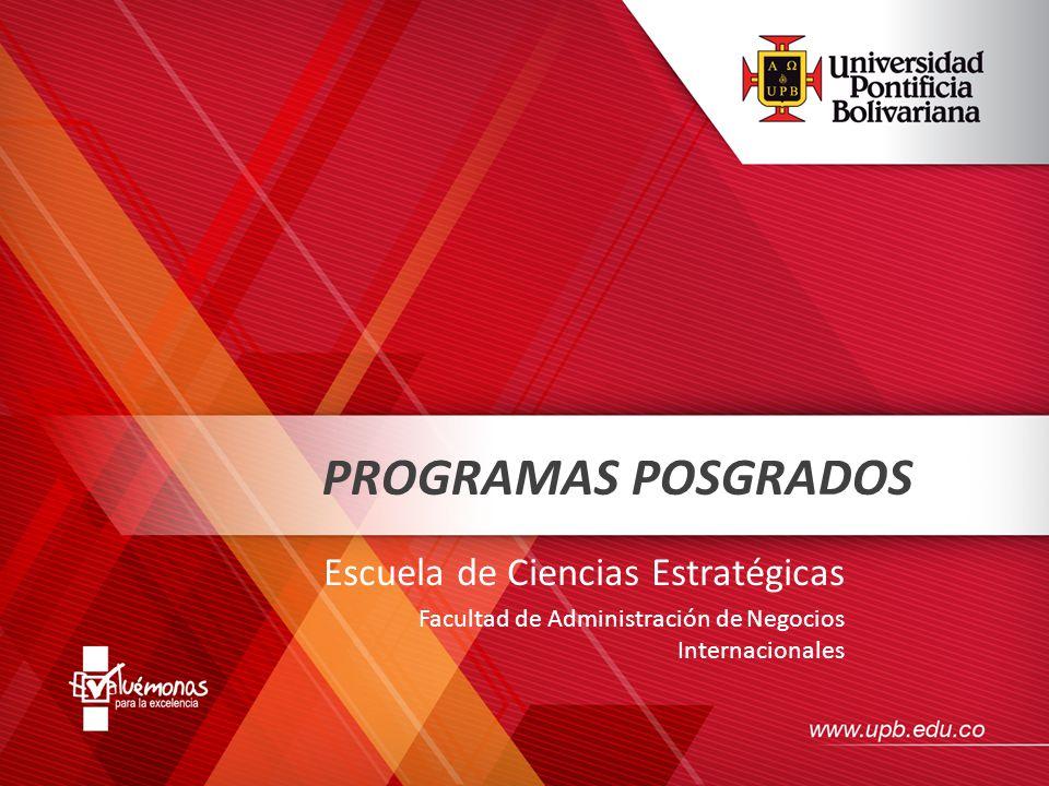 PROGRAMAS POSGRADOS Escuela de Ciencias Estratégicas Facultad de Administración de Negocios Internacionales