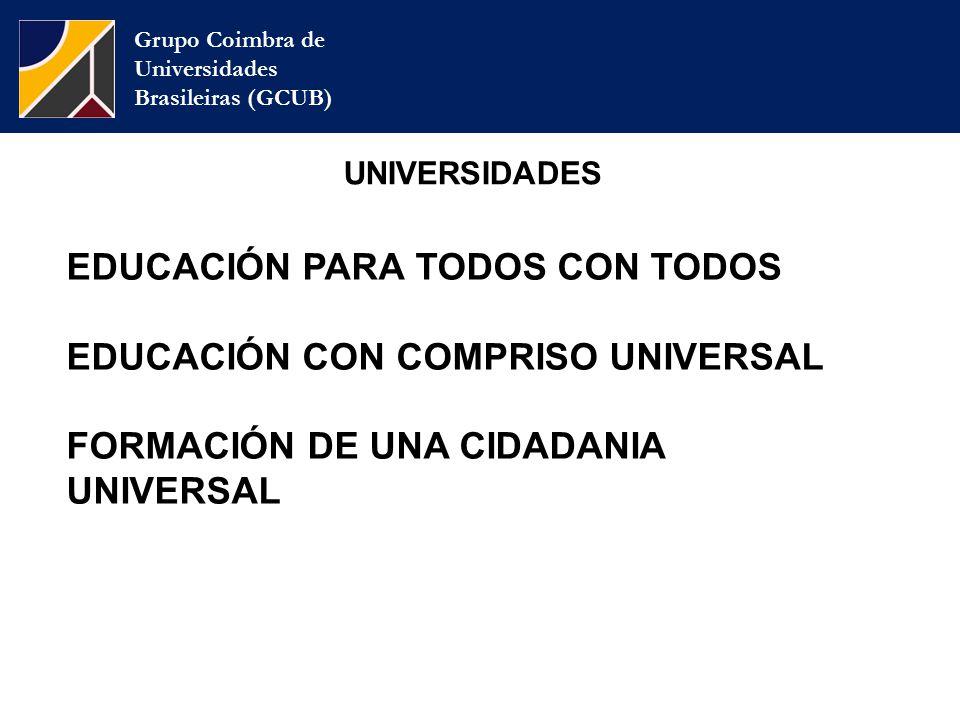 Grupo Coimbra de Universidades Brasileiras (GCUB) UNIVERSIDADES EDUCACIÓN PARA TODOS CON TODOS EDUCACIÓN CON COMPRISO UNIVERSAL FORMACIÓN DE UNA CIDADANIA UNIVERSAL