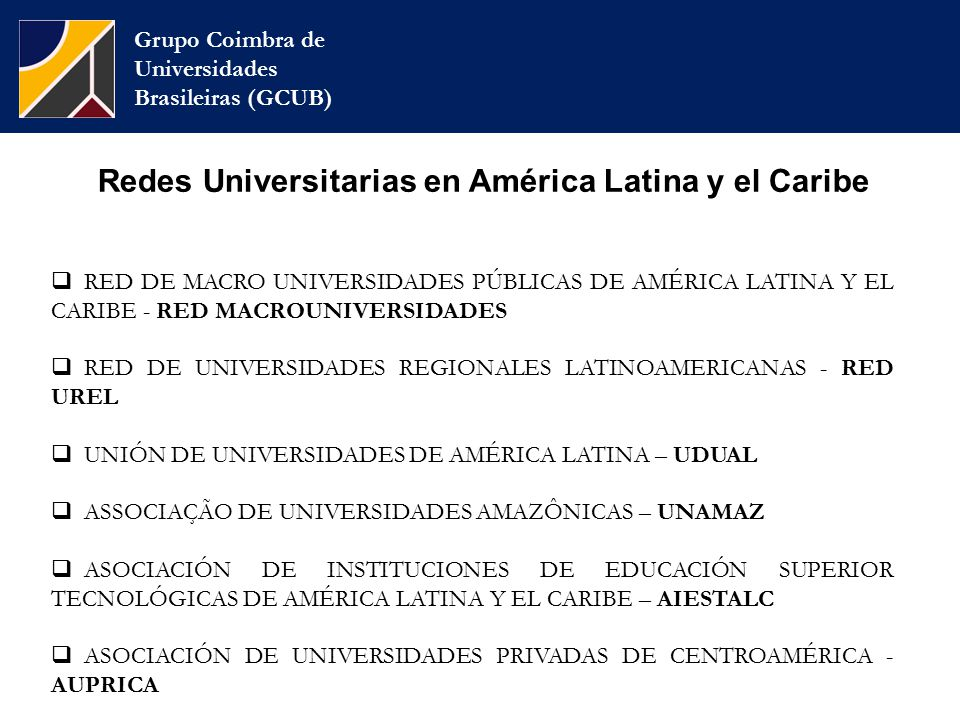 Grupo Coimbra de Universidades Brasileiras (GCUB)  RED DE MACRO UNIVERSIDADES PÚBLICAS DE AMÉRICA LATINA Y EL CARIBE - RED MACROUNIVERSIDADES  RED DE UNIVERSIDADES REGIONALES LATINOAMERICANAS - RED UREL  UNIÓN DE UNIVERSIDADES DE AMÉRICA LATINA – UDUAL  ASSOCIAÇÃO DE UNIVERSIDADES AMAZÔNICAS – UNAMAZ  ASOCIACIÓN DE INSTITUCIONES DE EDUCACIÓN SUPERIOR TECNOLÓGICAS DE AMÉRICA LATINA Y EL CARIBE – AIESTALC  ASOCIACIÓN DE UNIVERSIDADES PRIVADAS DE CENTROAMÉRICA - AUPRICA Redes Universitarias en América Latina y el Caribe