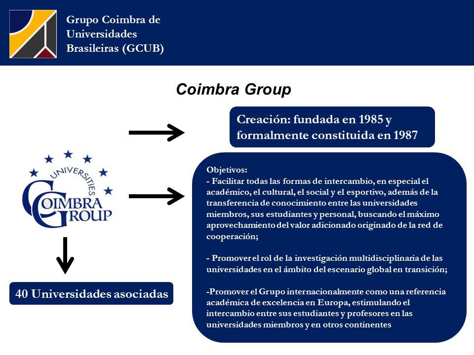 Coimbra Group Grupo Coimbra de Universidades Brasileiras (GCUB) Creación: fundada en 1985 y formalmente constituida en 1987 Objetivos: - Facilitar todas las formas de intercambio, en especial el académico, el cultural, el social y el esportivo, además de la transferencia de conocimiento entre las universidades miembros, sus estudiantes y personal, buscando el máximo aprovechamiento del valor adicionado originado de la red de cooperación; - Promover el rol de la investigación multidisciplinaria de las universidades en el ámbito del escenario global en transición; -Promover el Grupo internacionalmente como una referencia académica de excelencia en Europa, estimulando el intercambio entre sus estudiantes y profesores en las universidades miembros y en otros continentes 40 Universidades asociadas