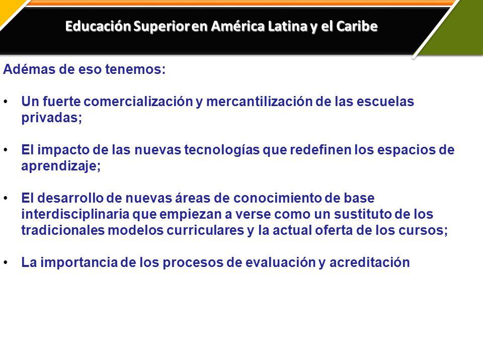Educación Superior en América Latina y el Caribe Adémas de eso tenemos: Un fuerte comercialización y mercantilización de las escuelas privadas; El impacto de las nuevas tecnologías que redefinen los espacios de aprendizaje; El desarrollo de nuevas áreas de conocimiento de base interdisciplinaria que empiezan a verse como un sustituto de los tradicionales modelos curriculares y la actual oferta de los cursos; La importancia de los procesos de evaluación y acreditación