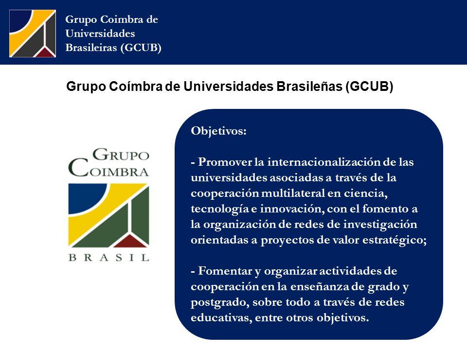 Grupo Coímbra de Universidades Brasileñas (GCUB) Grupo Coimbra de Universidades Brasileiras (GCUB) Objetivos: - Promover la internacionalización de las universidades asociadas a través de la cooperación multilateral en ciencia, tecnología e innovación, con el fomento a la organización de redes de investigación orientadas a proyectos de valor estratégico; - Fomentar y organizar actividades de cooperación en la enseñanza de grado y postgrado, sobre todo a través de redes educativas, entre otros objetivos.