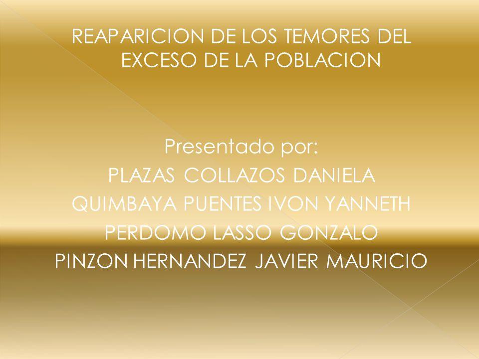 REAPARICION DE LOS TEMORES DEL EXCESO DE LA POBLACION Presentado por: PLAZAS COLLAZOS DANIELA QUIMBAYA PUENTES IVON YANNETH PERDOMO LASSO GONZALO PINZON HERNANDEZ JAVIER MAURICIO