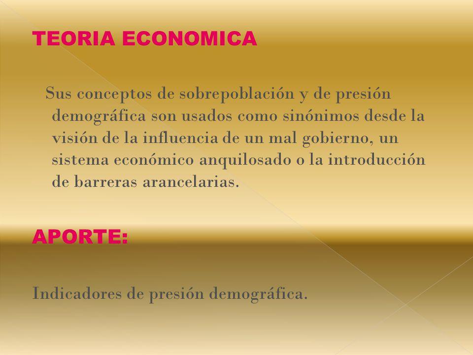 TEORIA ECONOMICA Sus conceptos de sobrepoblación y de presión demográfica son usados como sinónimos desde la visión de la influencia de un mal gobierno, un sistema económico anquilosado o la introducción de barreras arancelarias.
