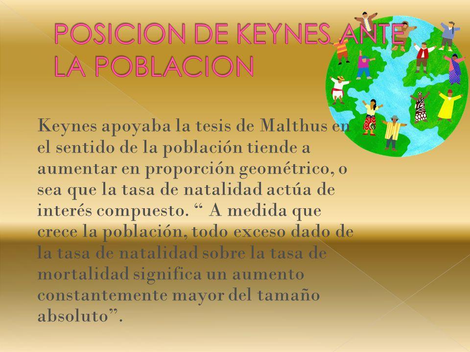 Keynes apoyaba la tesis de Malthus en el sentido de la población tiende a aumentar en proporción geométrico, o sea que la tasa de natalidad actúa de interés compuesto.