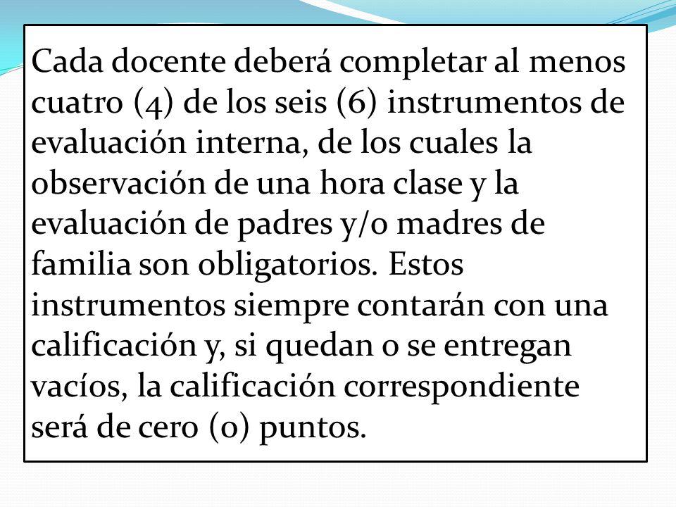 Cada docente deberá completar al menos cuatro (4) de los seis (6) instrumentos de evaluación interna, de los cuales la observación de una hora clase y la evaluación de padres y/o madres de familia son obligatorios.