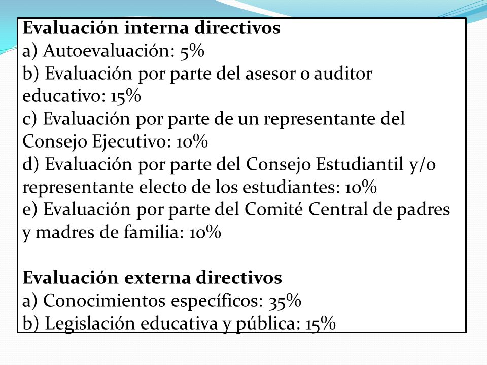 Evaluación interna directivos a) Autoevaluación: 5% b) Evaluación por parte del asesor o auditor educativo: 15% c) Evaluación por parte de un representante del Consejo Ejecutivo: 10% d) Evaluación por parte del Consejo Estudiantil y/o representante electo de los estudiantes: 10% e) Evaluación por parte del Comité Central de padres y madres de familia: 10% Evaluación externa directivos a) Conocimientos específicos: 35% b) Legislación educativa y pública: 15%
