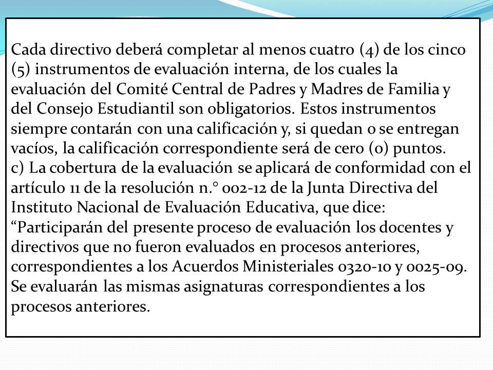 Cada directivo deberá completar al menos cuatro (4) de los cinco (5) instrumentos de evaluación interna, de los cuales la evaluación del Comité Central de Padres y Madres de Familia y del Consejo Estudiantil son obligatorios.