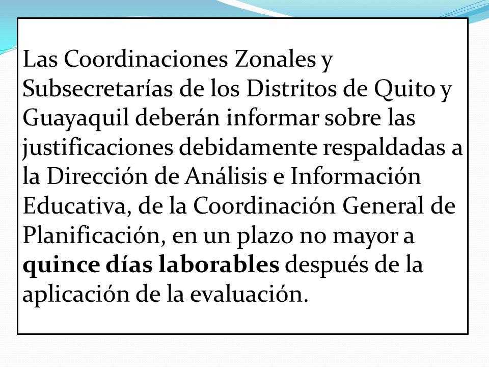 Las Coordinaciones Zonales y Subsecretarías de los Distritos de Quito y Guayaquil deberán informar sobre las justificaciones debidamente respaldadas a la Dirección de Análisis e Información Educativa, de la Coordinación General de Planificación, en un plazo no mayor a quince días laborables después de la aplicación de la evaluación.
