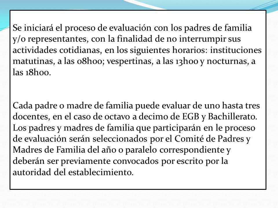 Se iniciará el proceso de evaluación con los padres de familia y/o representantes, con la finalidad de no interrumpir sus actividades cotidianas, en los siguientes horarios: instituciones matutinas, a las 08h00; vespertinas, a las 13h00 y nocturnas, a las 18h00.