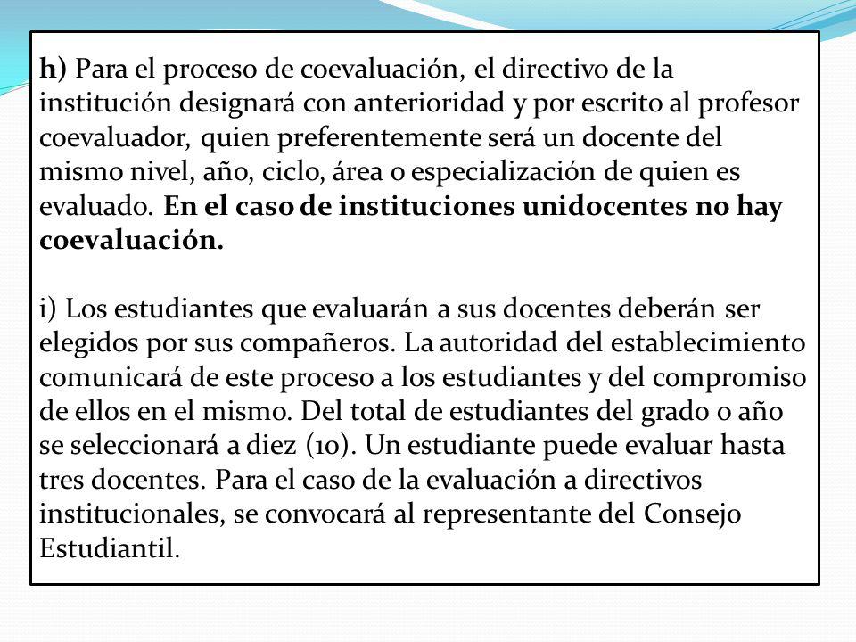 h) Para el proceso de coevaluación, el directivo de la institución designará con anterioridad y por escrito al profesor coevaluador, quien preferentemente será un docente del mismo nivel, año, ciclo, área o especialización de quien es evaluado.