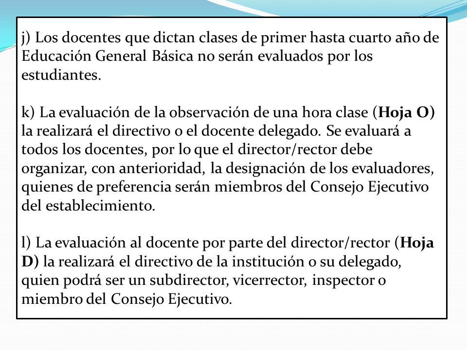 j) Los docentes que dictan clases de primer hasta cuarto año de Educación General Básica no serán evaluados por los estudiantes.