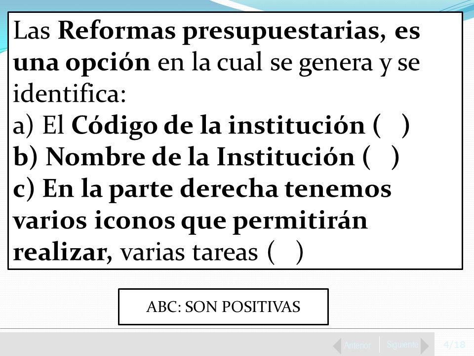 4/18 Anterior Siguiente Las Reformas presupuestarias, es una opción en la cual se genera y se identifica: a) El Código de la institución ( ) b) Nombre de la Institución ( ) c) En la parte derecha tenemos varios iconos que permitirán realizar, varias tareas ( ) ABC: SON POSITIVAS