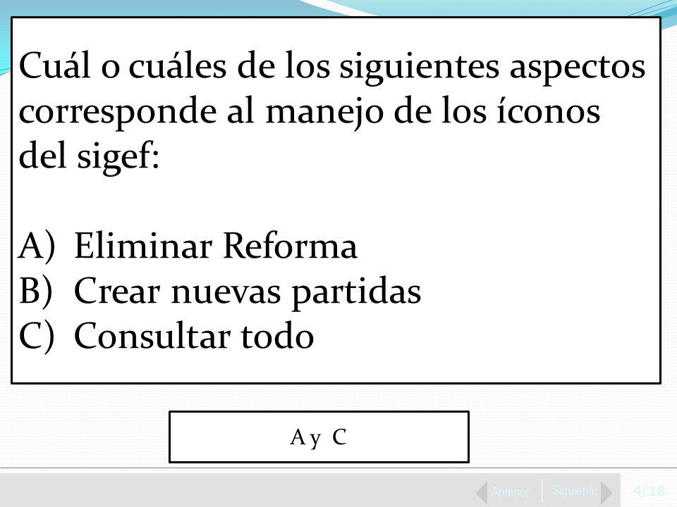 4/18 Anterior Siguiente Cuál o cuáles de los siguientes aspectos corresponde al manejo de los íconos del sigef: A)Eliminar Reforma B)Crear nuevas partidas C)Consultar todo A y C