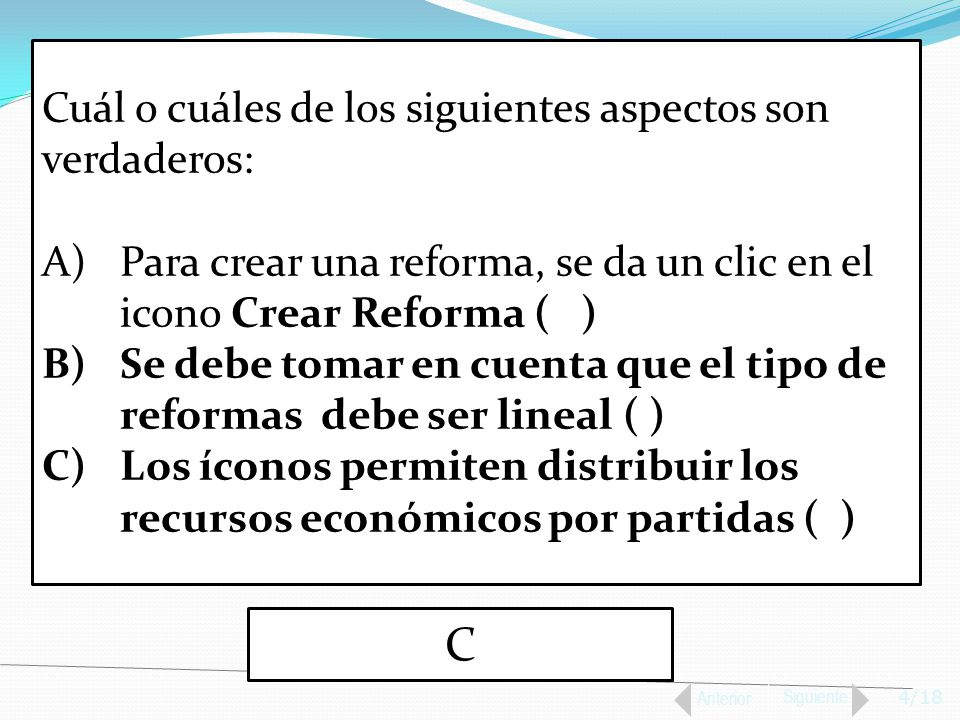 4/18 Anterior Siguiente Cuál o cuáles de los siguientes aspectos son verdaderos: A)Para crear una reforma, se da un clic en el icono Crear Reforma ( ) B)Se debe tomar en cuenta que el tipo de reformas debe ser lineal ( ) C)Los íconos permiten distribuir los recursos económicos por partidas ( ) C