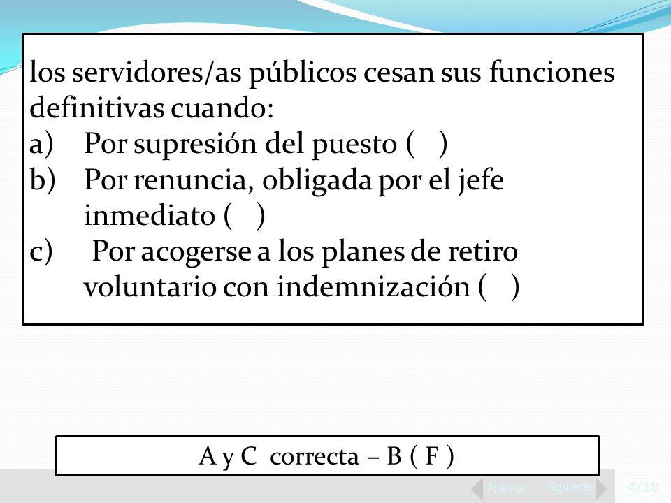 4/18 Anterior Siguiente los servidores/as públicos cesan sus funciones definitivas cuando: a)Por supresión del puesto ( ) b)Por renuncia, obligada por el jefe inmediato ( ) c) Por acogerse a los planes de retiro voluntario con indemnización ( ) A y C correcta – B ( F )