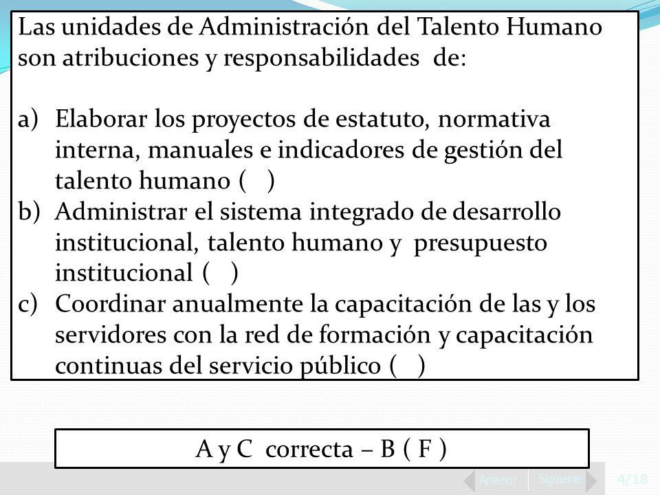 4/18 Anterior Siguiente Las unidades de Administración del Talento Humano son atribuciones y responsabilidades de: a)Elaborar los proyectos de estatuto, normativa interna, manuales e indicadores de gestión del talento humano ( ) b)Administrar el sistema integrado de desarrollo institucional, talento humano y presupuesto institucional ( ) c)Coordinar anualmente la capacitación de las y los servidores con la red de formación y capacitación continuas del servicio público ( ) A y C correcta – B ( F )