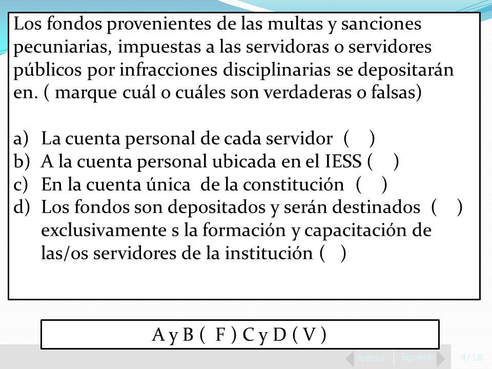 4/18 Anterior Siguiente Los fondos provenientes de las multas y sanciones pecuniarias, impuestas a las servidoras o servidores públicos por infracciones disciplinarias se depositarán en.