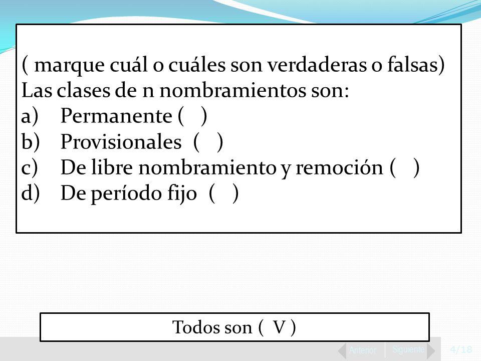 4/18 Anterior Siguiente ( marque cuál o cuáles son verdaderas o falsas) Las clases de n nombramientos son: a)Permanente ( ) b)Provisionales ( ) c)De libre nombramiento y remoción ( ) d)De período fijo ( ) Todos son ( V )