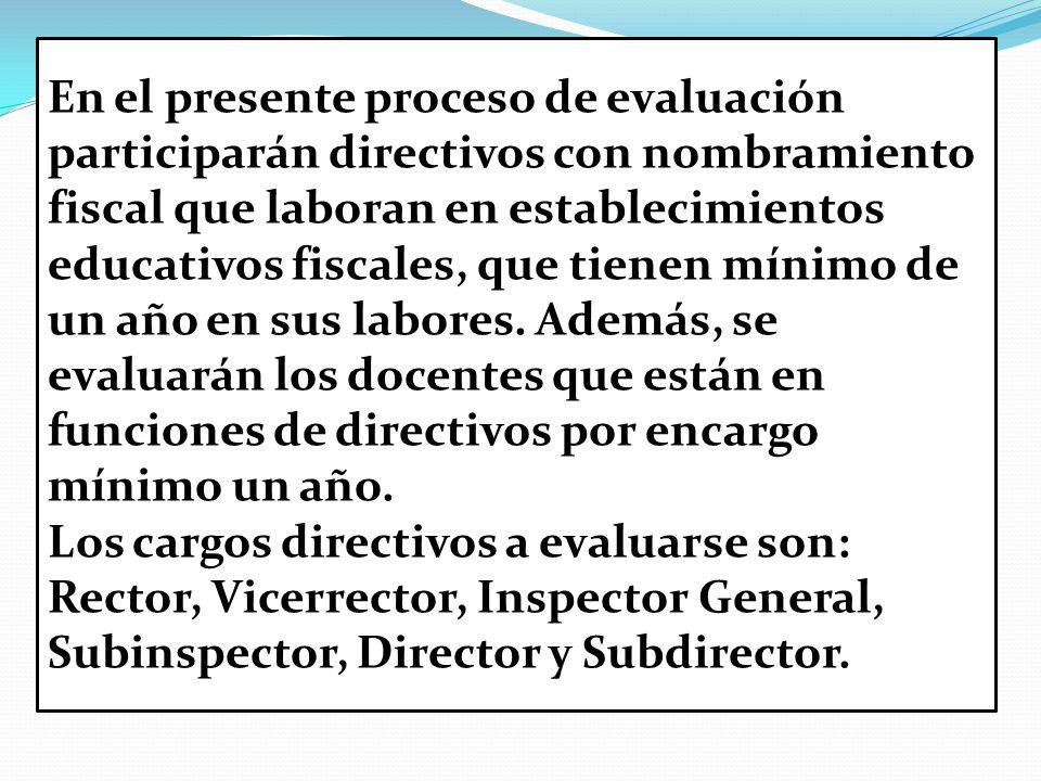 En el presente proceso de evaluación participarán directivos con nombramiento fiscal que laboran en establecimientos educativos fiscales, que tienen mínimo de un año en sus labores.