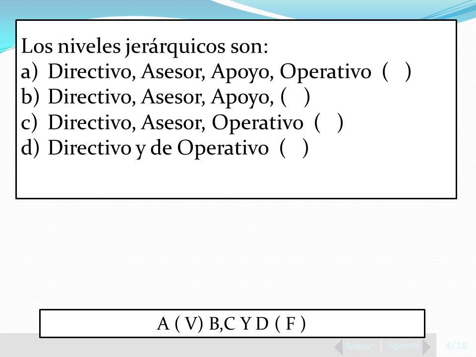 4/18 Anterior Siguiente Los niveles jerárquicos son: a)Directivo, Asesor, Apoyo, Operativo ( ) b)Directivo, Asesor, Apoyo, ( ) c)Directivo, Asesor, Operativo ( ) d)Directivo y de Operativo ( ) A ( V) B,C Y D ( F )