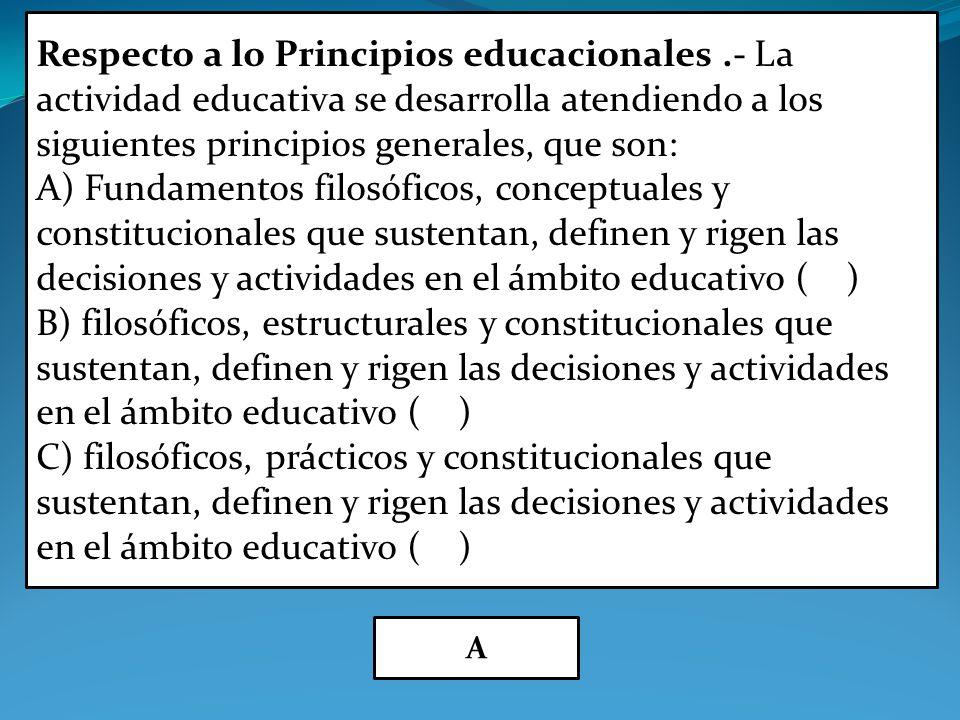 Respecto a lo Principios educacionales.- La actividad educativa se desarrolla atendiendo a los siguientes principios generales, que son: A) Fundamentos filosóficos, conceptuales y constitucionales que sustentan, definen y rigen las decisiones y actividades en el ámbito educativo ( ) B) filosóficos, estructurales y constitucionales que sustentan, definen y rigen las decisiones y actividades en el ámbito educativo ( ) C) filosóficos, prácticos y constitucionales que sustentan, definen y rigen las decisiones y actividades en el ámbito educativo ( ) A