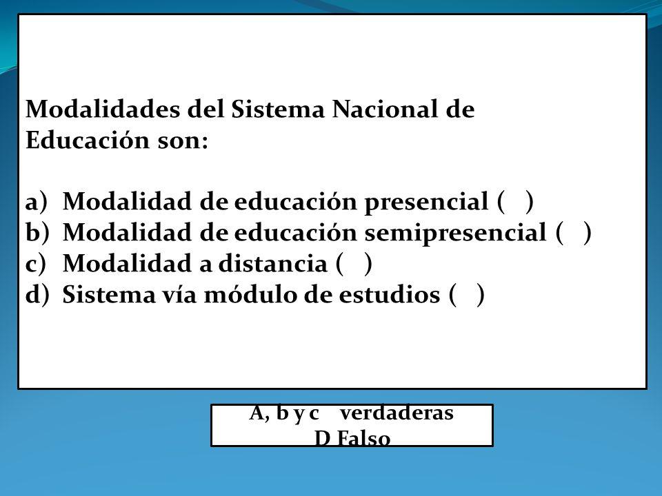Modalidades del Sistema Nacional de Educación son: a)Modalidad de educación presencial ( ) b)Modalidad de educación semipresencial ( ) c)Modalidad a distancia ( ) d)Sistema vía módulo de estudios ( ) A, b y c verdaderas D Falso