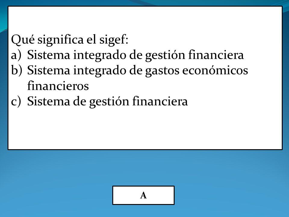 Qué significa el sigef: a)Sistema integrado de gestión financiera b)Sistema integrado de gastos económicos financieros c)Sistema de gestión financiera A