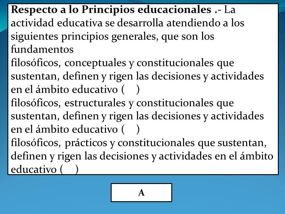 Respecto a lo Principios educacionales.- La actividad educativa se desarrolla atendiendo a los siguientes principios generales, que son los fundamentos filosóficos, conceptuales y constitucionales que sustentan, definen y rigen las decisiones y actividades en el ámbito educativo ( ) filosóficos, estructurales y constitucionales que sustentan, definen y rigen las decisiones y actividades en el ámbito educativo ( ) filosóficos, prácticos y constitucionales que sustentan, definen y rigen las decisiones y actividades en el ámbito educativo ( ) A