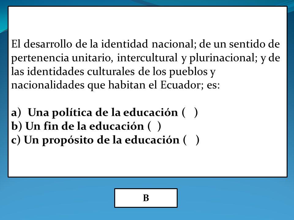 El desarrollo de la identidad nacional; de un sentido de pertenencia unitario, intercultural y plurinacional; y de las identidades culturales de los pueblos y nacionalidades que habitan el Ecuador; es: a)Una política de la educación ( ) b) Un fin de la educación ( ) c) Un propósito de la educación ( ) B