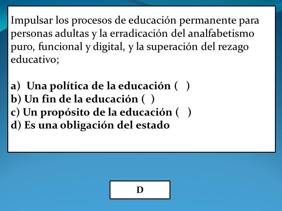 Impulsar los procesos de educación permanente para personas adultas y la erradicación del analfabetismo puro, funcional y digital, y la superación del rezago educativo; a)Una política de la educación ( ) b) Un fin de la educación ( ) c) Un propósito de la educación ( ) d) Es una obligación del estado D