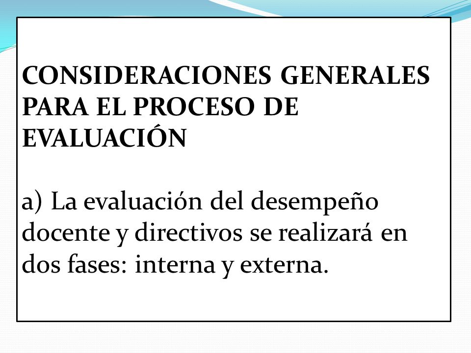 CONSIDERACIONES GENERALES PARA EL PROCESO DE EVALUACIÓN a) La evaluación del desempeño docente y directivos se realizará en dos fases: interna y externa.